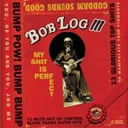 LOG, BOB -III- - MY SHIT IS PERFECT