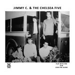 JIMMY C. & THE CHELSEA FIVE - PLAY WITH FIRE/LEAVE ME ALONE