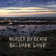 MURDER BY DEATH - BIG, DARK LOVE