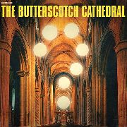 BUTTERSCOTCH CATHEDRAL - BUTTERSCOTCH CATHEDRAL