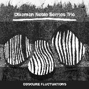 DIKEMAN NOBLES SERRIES TRIO - OBSCURE FLUCTUATIONS