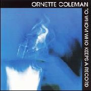 COLEMAN, ORNETTE - TO WHOM WHO KEEPS A RECORD