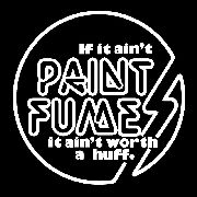 PAINT FUMES - (BLACK) IF IT AIN'T PAINT FUMES...