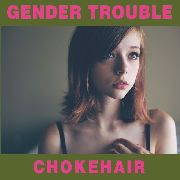 GENDER TROUBLE - CHOKEHAIR