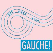 GAUCHE - GET AWAY WITH... GAUCHE!