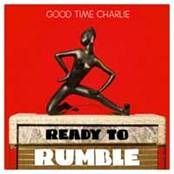 GOOD TIME CHARLIE - READY TO RUMBLE