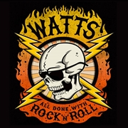 WATTS - ALL DONE WITH ROCK N'ROLL