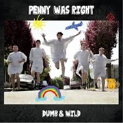 PENNY WAS RIGHT - DUMB & WILD