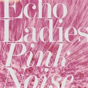 ECHO LADIES - PINK NOISE