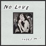 NO LOVE - CHOKE ON IT