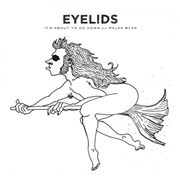 EYELIDS - IT'S ABOUT TO GO DOWN/POLAR BEAR