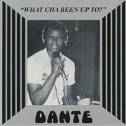 DANTE - WHAT CHA BEEN UP TO?