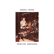 YOUNG, DENNIS - PRIMITIVE SUBSTANCE