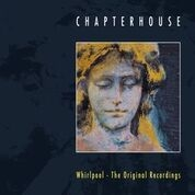 CHAPTERHOUSE - WHIRLPOOL: ORIGINAL RECORDINGS