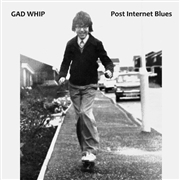 GAD WHIP - POST INTERNET BLUES