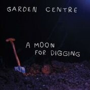 GARDEN CENTRE - A MOON FOR DIGGING