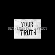 DETRIMENTAL EFFECT - YOUR TRUTH