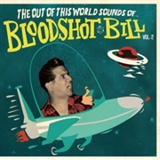BLOODSHOT BILL - OUT OF THIS WORLD SOUNDS, VOL. 2
