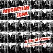 INDONESIAN JUNK - A LIFE OF CRIMES: SINGLES AND RARITIES 2009-2018